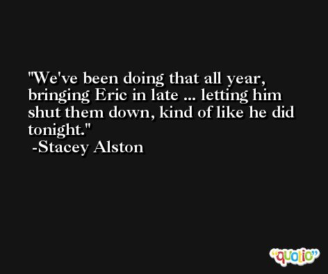 We've been doing that all year, bringing Eric in late ... letting him shut them down, kind of like he did tonight. -Stacey Alston