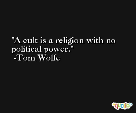 A cult is a religion with no political power. -Tom Wolfe