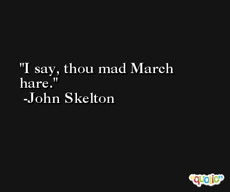 I say, thou mad March hare. -John Skelton