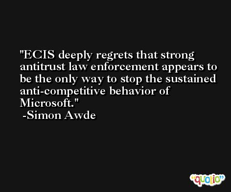 ECIS deeply regrets that strong antitrust law enforcement appears to be the only way to stop the sustained anti-competitive behavior of Microsoft. -Simon Awde
