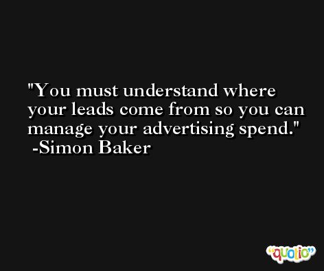 You must understand where your leads come from so you can manage your advertising spend. -Simon Baker