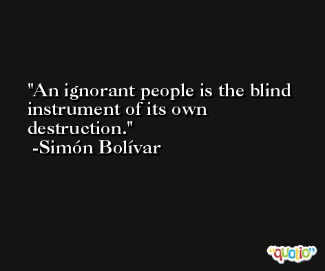 An ignorant people is the blind instrument of its own destruction. -Simón Bolívar