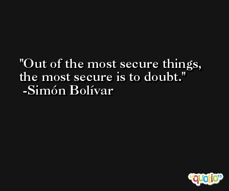 Out of the most secure things, the most secure is to doubt. -Simón Bolívar