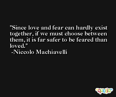 Since love and fear can hardly exist together, if we must choose between them, it is far safer to be feared than loved. -Niccolo Machiavelli
