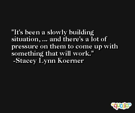 It's been a slowly building situation, ... and there's a lot of pressure on them to come up with something that will work. -Stacey Lynn Koerner