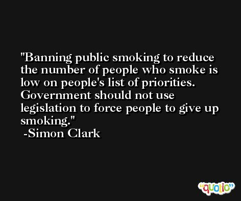 Banning public smoking to reduce the number of people who smoke is low on people's list of priorities. Government should not use legislation to force people to give up smoking. -Simon Clark