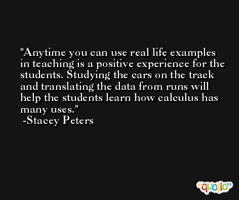 Anytime you can use real life examples in teaching is a positive experience for the students. Studying the cars on the track and translating the data from runs will help the students learn how calculus has many uses. -Stacey Peters