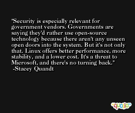 Security is especially relevant for government vendors. Governments are saying they'd rather use open-source technology because there aren't any unseen open doors into the system. But it's not only that. Linux offers better performance, more stability, and a lower cost. It's a threat to Microsoft, and there's no turning back. -Stacey Quandt