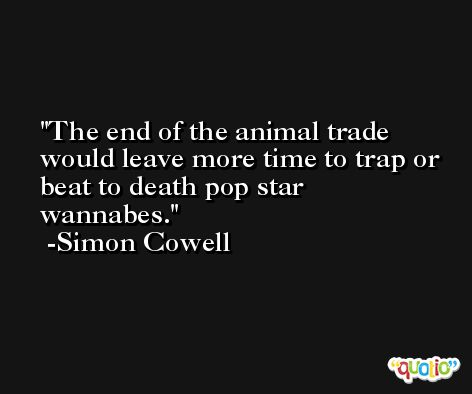 The end of the animal trade would leave more time to trap or beat to death pop star wannabes. -Simon Cowell