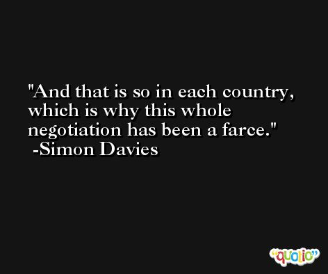 And that is so in each country, which is why this whole negotiation has been a farce. -Simon Davies