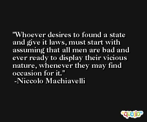 Whoever desires to found a state and give it laws, must start with assuming that all men are bad and ever ready to display their vicious nature, whenever they may find occasion for it. -Niccolo Machiavelli