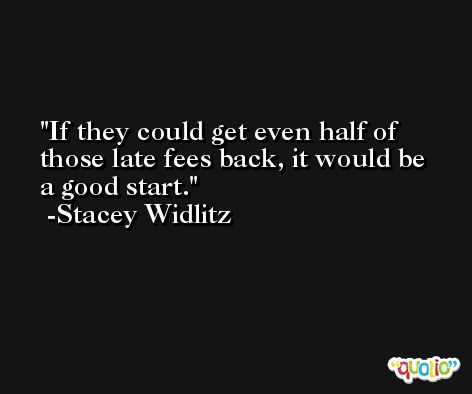If they could get even half of those late fees back, it would be a good start. -Stacey Widlitz