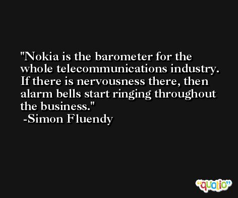 Nokia is the barometer for the whole telecommunications industry. If there is nervousness there, then alarm bells start ringing throughout the business. -Simon Fluendy