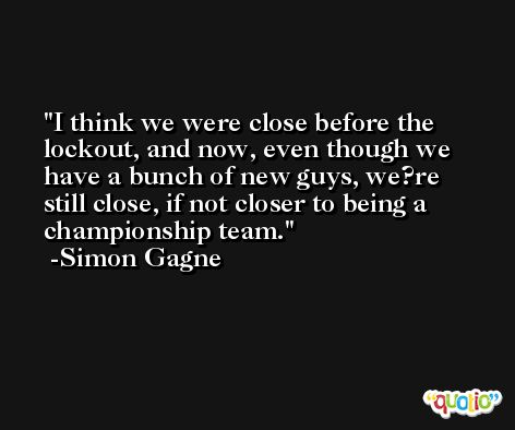 I think we were close before the lockout, and now, even though we have a bunch of new guys, we?re still close, if not closer to being a championship team. -Simon Gagne