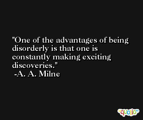 One of the advantages of being disorderly is that one is constantly making exciting discoveries. -A. A. Milne