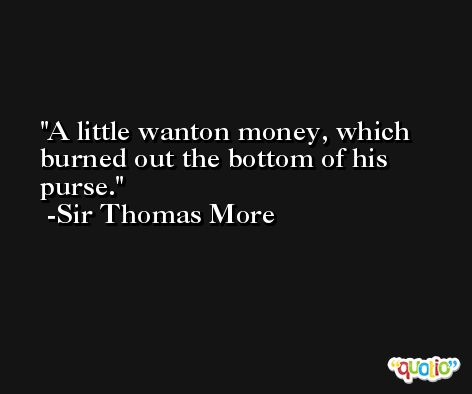 A little wanton money, which burned out the bottom of his purse. -Sir Thomas More