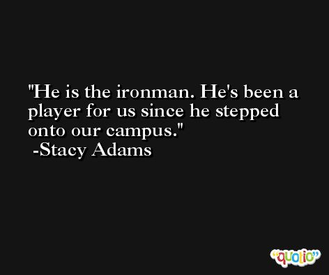 He is the ironman. He's been a player for us since he stepped onto our campus. -Stacy Adams