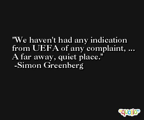 We haven't had any indication from UEFA of any complaint, ... A far away, quiet place. -Simon Greenberg