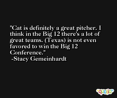 Cat is definitely a great pitcher. I think in the Big 12 there's a lot of great teams. (Texas) is not even favored to win the Big 12 Conference. -Stacy Gemeinhardt