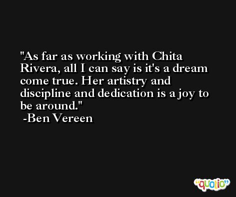 As far as working with Chita Rivera, all I can say is it's a dream come true. Her artistry and discipline and dedication is a joy to be around. -Ben Vereen