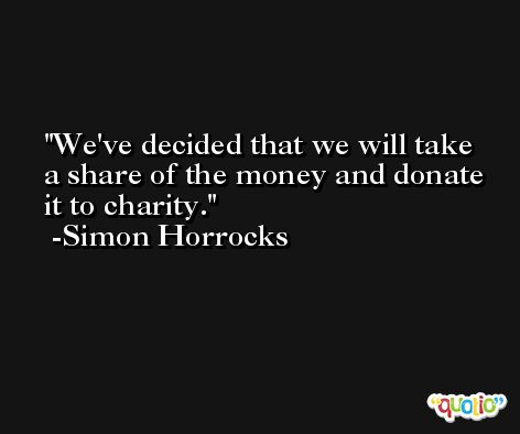 We've decided that we will take a share of the money and donate it to charity. -Simon Horrocks