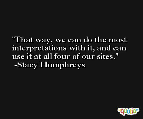 That way, we can do the most interpretations with it, and can use it at all four of our sites. -Stacy Humphreys