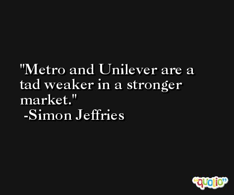 Metro and Unilever are a tad weaker in a stronger market. -Simon Jeffries