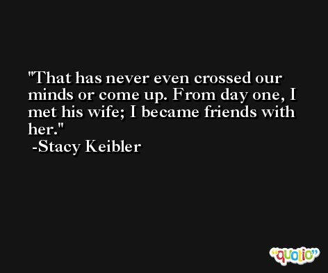 That has never even crossed our minds or come up. From day one, I met his wife; I became friends with her. -Stacy Keibler