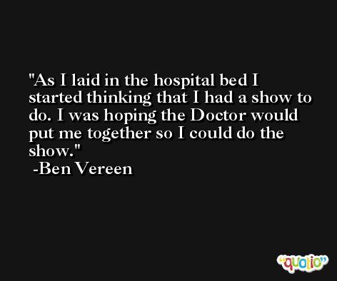 As I laid in the hospital bed I started thinking that I had a show to do. I was hoping the Doctor would put me together so I could do the show. -Ben Vereen