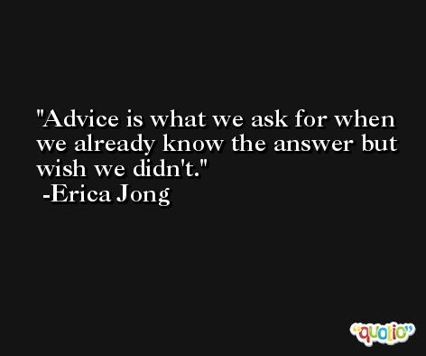 Advice is what we ask for when we already know the answer but wish we didn't. -Erica Jong