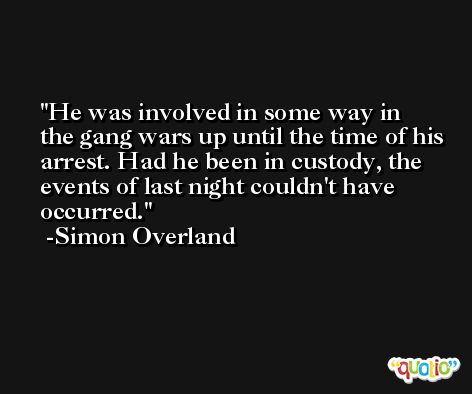 He was involved in some way in the gang wars up until the time of his arrest. Had he been in custody, the events of last night couldn't have occurred. -Simon Overland