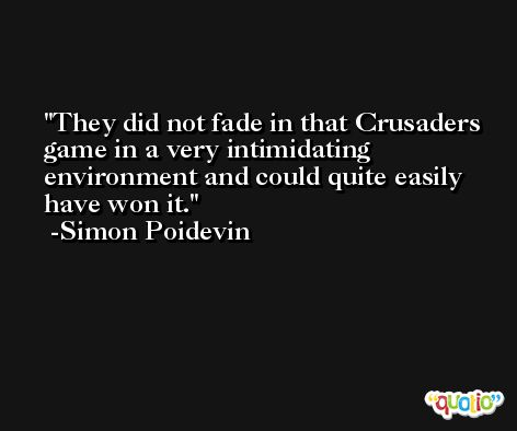 They did not fade in that Crusaders game in a very intimidating environment and could quite easily have won it. -Simon Poidevin