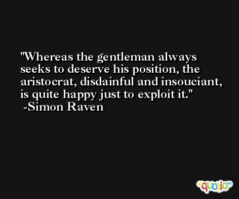 Whereas the gentleman always seeks to deserve his position, the aristocrat, disdainful and insouciant, is quite happy just to exploit it. -Simon Raven