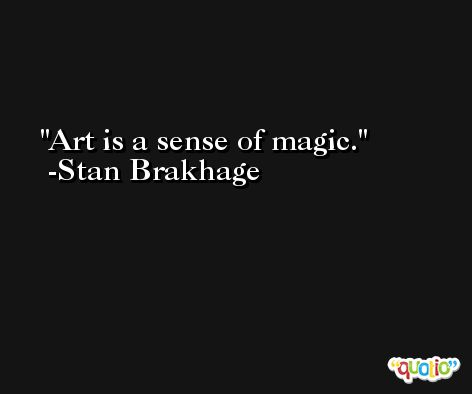 Art is a sense of magic. -Stan Brakhage