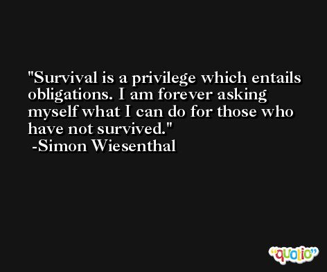 Survival is a privilege which entails obligations. I am forever asking myself what I can do for those who have not survived. -Simon Wiesenthal