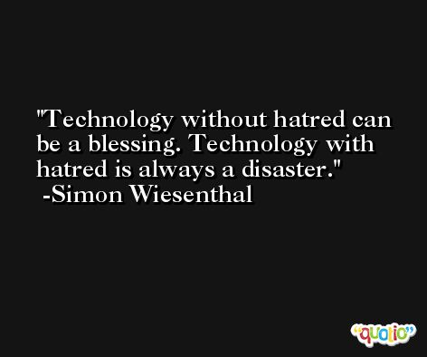 Technology without hatred can be a blessing. Technology with hatred is always a disaster. -Simon Wiesenthal