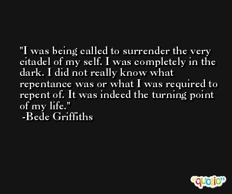 I was being called to surrender the very citadel of my self. I was completely in the dark. I did not really know what repentance was or what I was required to repent of. It was indeed the turning point of my life. -Bede Griffiths