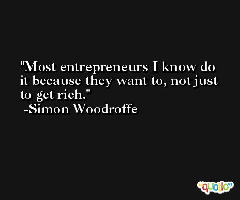 Most entrepreneurs I know do it because they want to, not just to get rich. -Simon Woodroffe