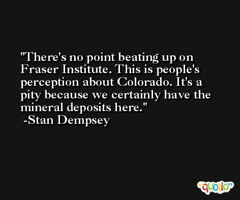 There's no point beating up on Fraser Institute. This is people's perception about Colorado. It's a pity because we certainly have the mineral deposits here. -Stan Dempsey