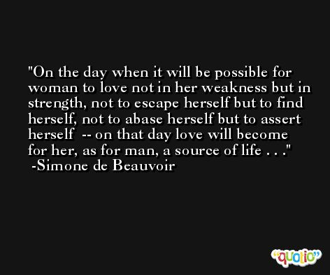 On the day when it will be possible for woman to love not in her weakness but in strength, not to escape herself but to find herself, not to abase herself but to assert herself  -- on that day love will become for her, as for man, a source of life . . . -Simone de Beauvoir