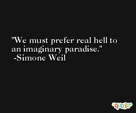 We must prefer real hell to an imaginary paradise. -Simone Weil