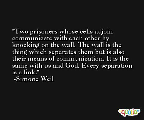 Two prisoners whose cells adjoin communicate with each other by knocking on the wall. The wall is the thing which separates them but is also their means of communication. It is the same with us and God. Every separation is a link. -Simone Weil
