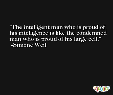 The intelligent man who is proud of his intelligence is like the condemned man who is proud of his large cell. -Simone Weil