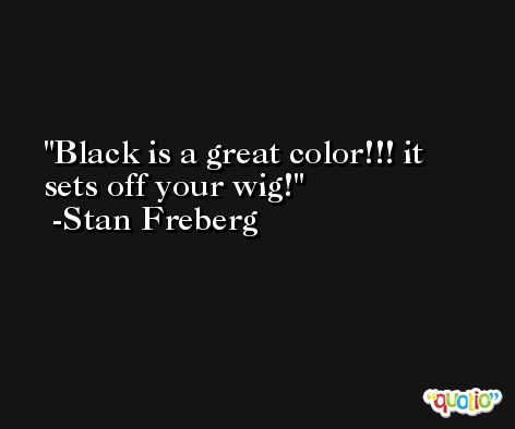 Black is a great color!!! it sets off your wig! -Stan Freberg