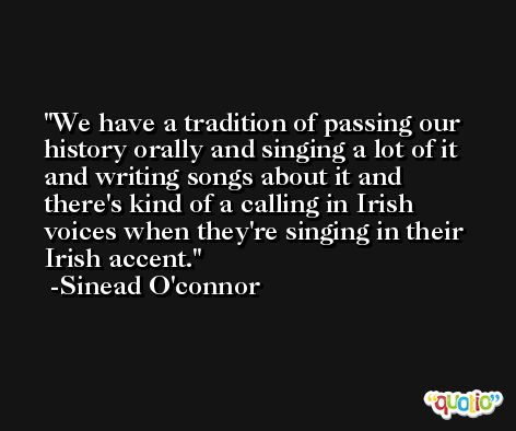 We have a tradition of passing our history orally and singing a lot of it and writing songs about it and there's kind of a calling in Irish voices when they're singing in their Irish accent. -Sinead O'connor