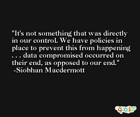 It's not something that was directly in our control. We have policies in place to prevent this from happening . . . data compromised occurred on their end, as opposed to our end. -Siobhan Macdermott
