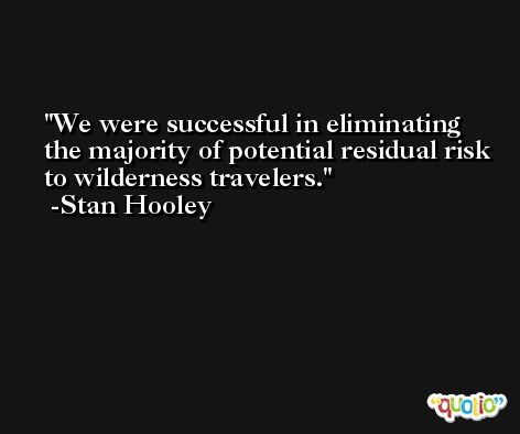 We were successful in eliminating the majority of potential residual risk to wilderness travelers. -Stan Hooley