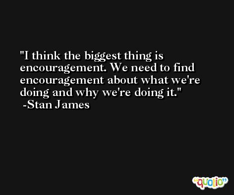 I think the biggest thing is encouragement. We need to find encouragement about what we're doing and why we're doing it. -Stan James