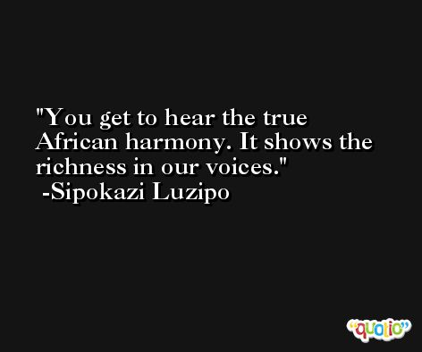 You get to hear the true African harmony. It shows the richness in our voices. -Sipokazi Luzipo