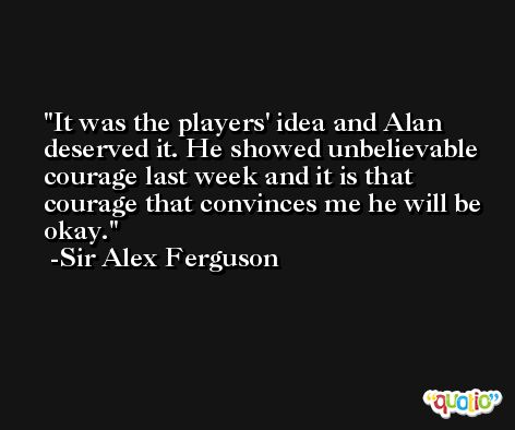 It was the players' idea and Alan deserved it. He showed unbelievable courage last week and it is that courage that convinces me he will be okay. -Sir Alex Ferguson